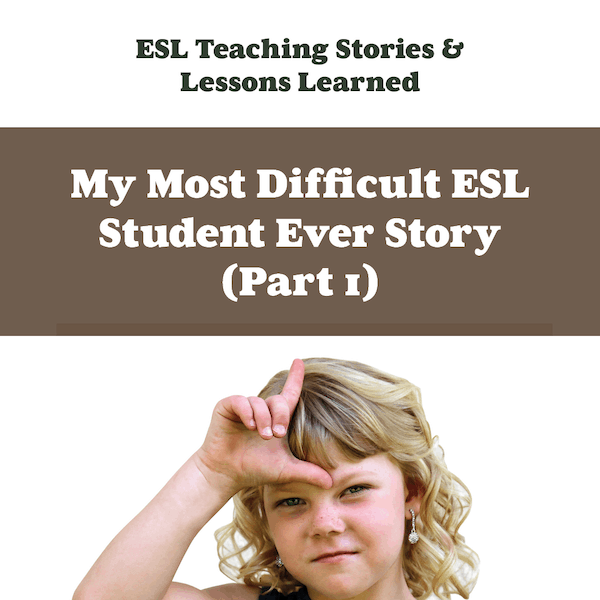 My Most Difficult ESL Student Ever Story