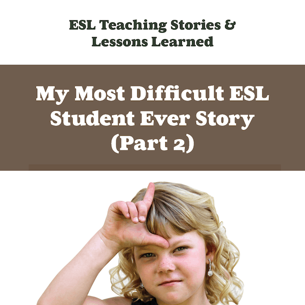 My Most Difficult ESL Student Ever Story part 2